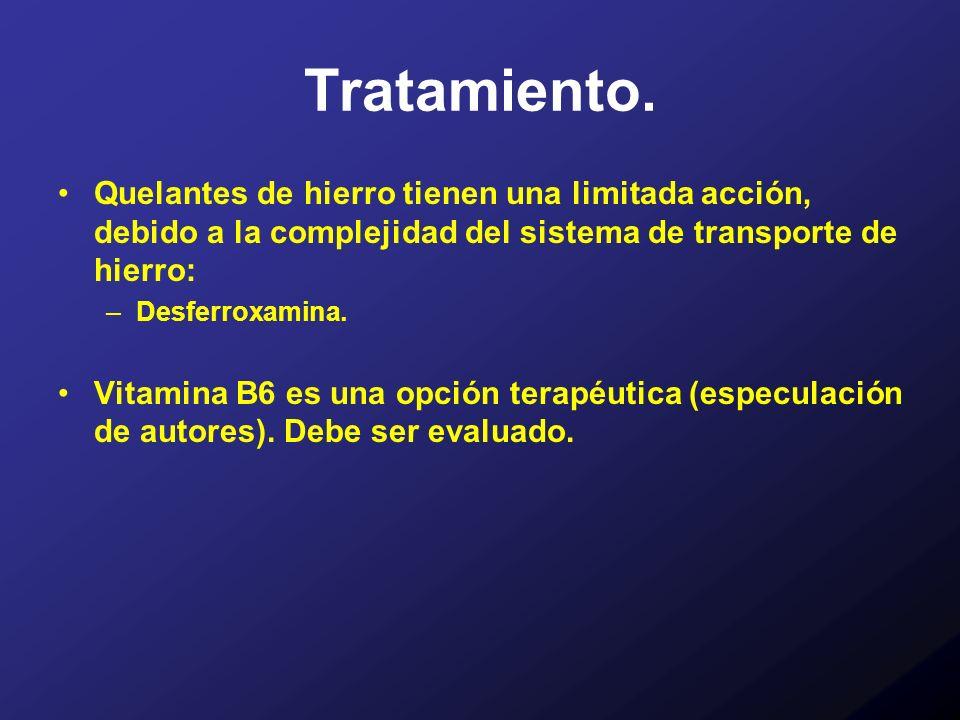 Tratamiento. Quelantes de hierro tienen una limitada acción, debido a la complejidad del sistema de transporte de hierro: –Desferroxamina. Vitamina B6