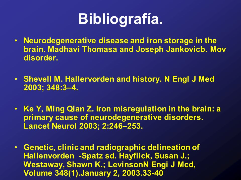 Bibliografía. Neurodegenerative disease and iron storage in the brain. Madhavi Thomasa and Joseph Jankovicb. Mov disorder. Shevell M. Hallervorden and
