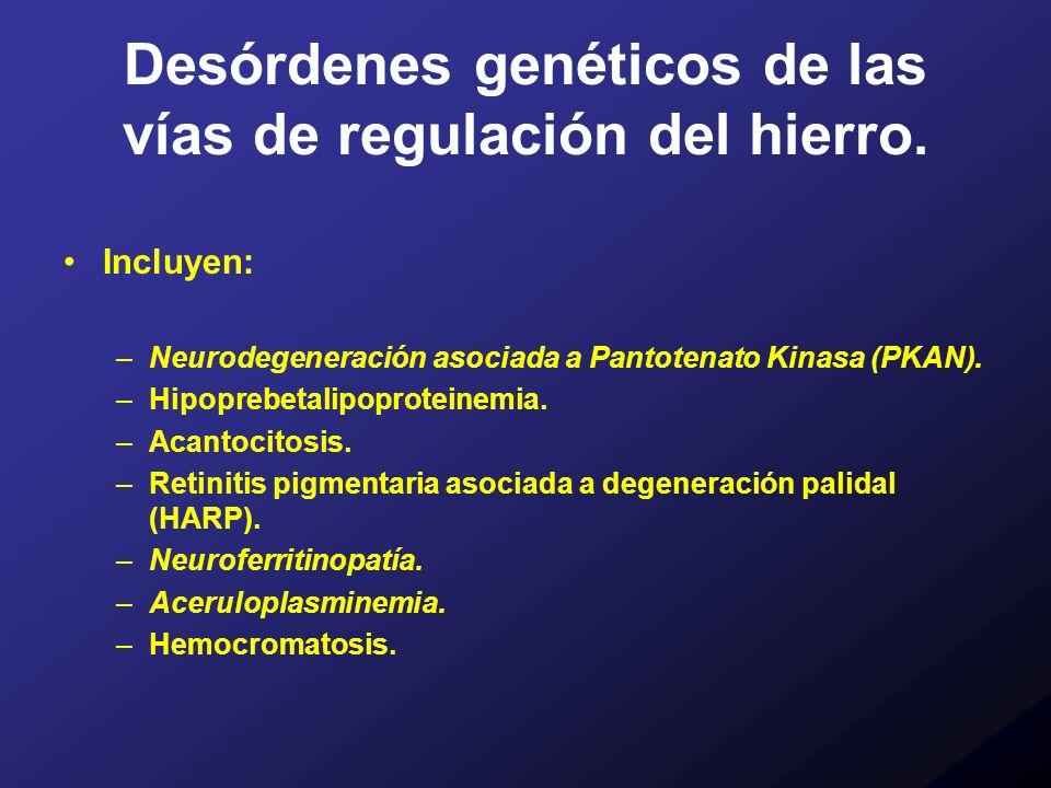 Desórdenes genéticos de las vías de regulación del hierro. Incluyen: –Neurodegeneración asociada a Pantotenato Kinasa (PKAN). –Hipoprebetalipoproteine