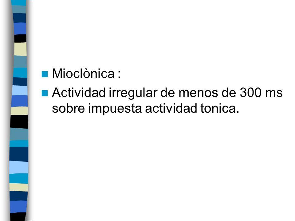 Mioclònica : Actividad irregular de menos de 300 ms sobre impuesta actividad tonica.