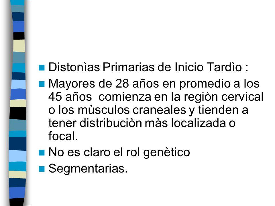 Distonìas Primarias de Inicio Tardìo : Mayores de 28 años en promedio a los 45 años comienza en la regiòn cervical o los mùsculos craneales y tienden a tener distribuciòn màs localizada o focal.