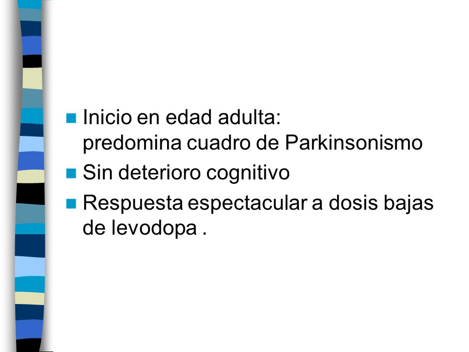Inicio en edad adulta: predomina cuadro de Parkinsonismo Sin deterioro cognitivo Respuesta espectacular a dosis bajas de levodopa.