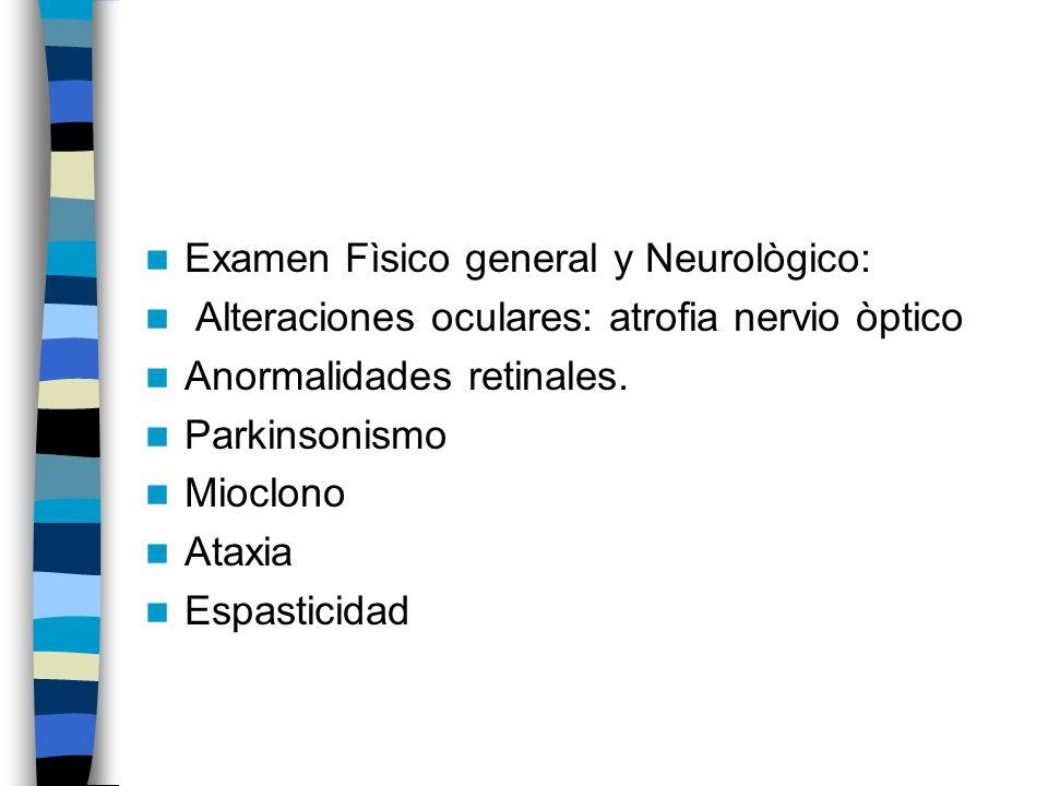 Examen Fìsico general y Neurològico: Alteraciones oculares: atrofia nervio òptico Anormalidades retinales.