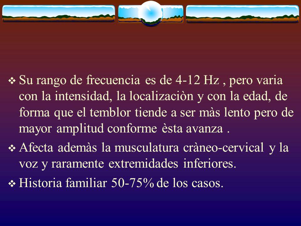 Su rango de frecuencia es de 4-12 Hz, pero varia con la intensidad, la localizaciòn y con la edad, de forma que el temblor tiende a ser màs lento pero
