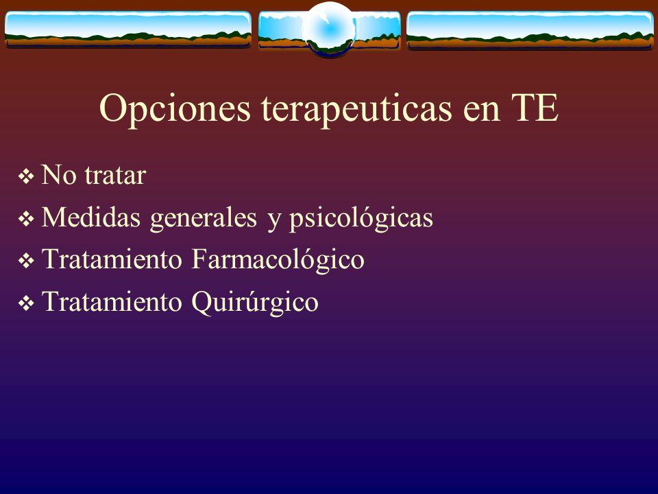 Opciones terapeuticas en TE No tratar Medidas generales y psicológicas Tratamiento Farmacológico Tratamiento Quirúrgico