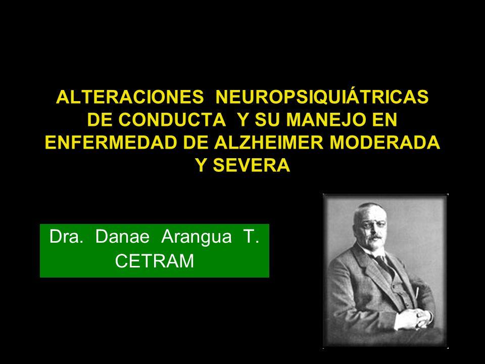 ALTERACIONES NEUROPSIQUIÁTRICAS DE CONDUCTA Y SU MANEJO EN ENFERMEDAD DE ALZHEIMER MODERADA Y SEVERA Dra. Danae Arangua T. CETRAM