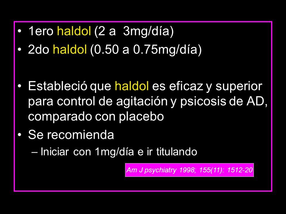 1ero haldol (2 a 3mg/día) 2do haldol (0.50 a 0.75mg/día) Estableció que haldol es eficaz y superior para control de agitación y psicosis de AD, compar