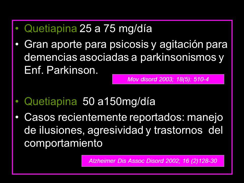 Quetiapina 25 a 75 mg/día Gran aporte para psicosis y agitación para demencias asociadas a parkinsonismos y Enf. Parkinson. Quetiapina 50 a150mg/día C