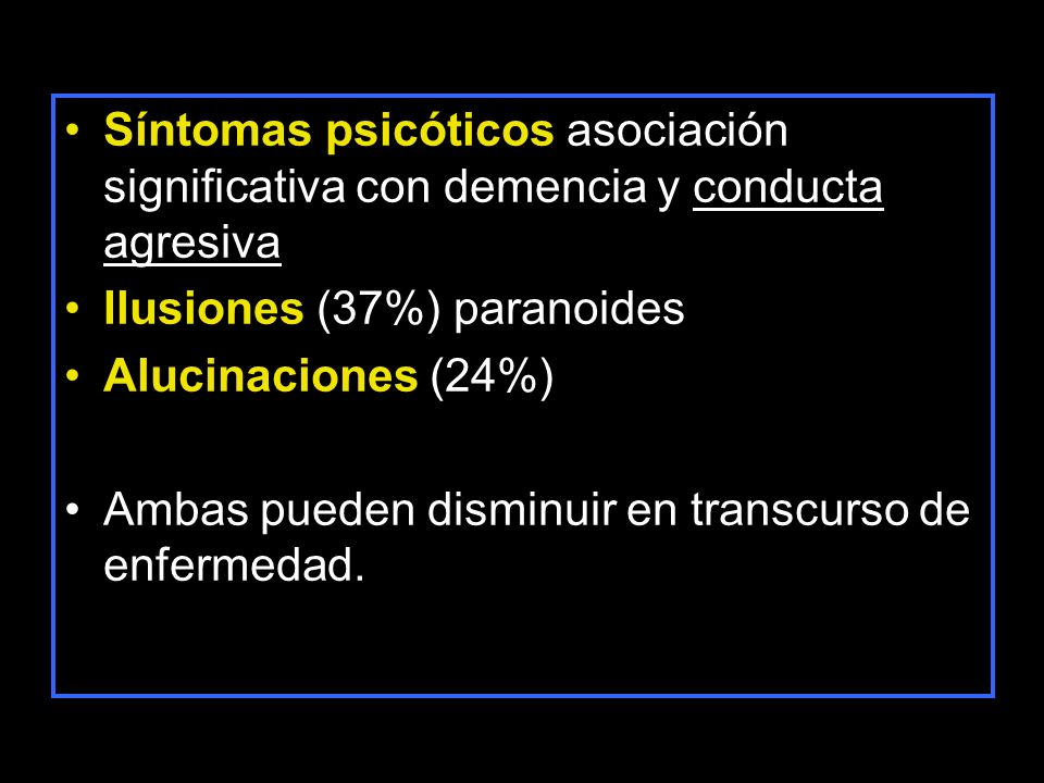 Síntomas psicóticos asociación significativa con demencia y conducta agresiva Ilusiones (37%) paranoides Alucinaciones (24%) Ambas pueden disminuir en