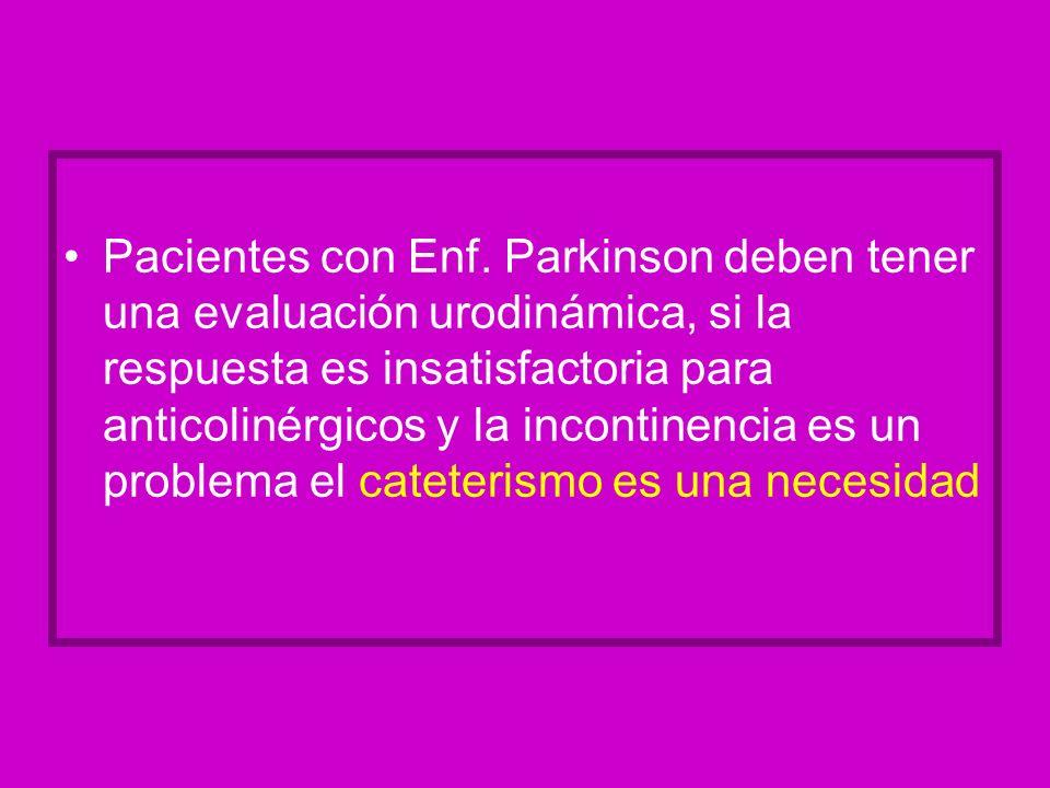 Pacientes con Enf. Parkinson deben tener una evaluación urodinámica, si la respuesta es insatisfactoria para anticolinérgicos y la incontinencia es un