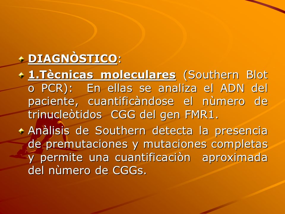 DIAGNÒSTICO: 1.Tècnicas moleculares (Southern Blot o PCR): En ellas se analiza el ADN del paciente, cuantificàndose el nùmero de trinucleòtidos CGG de