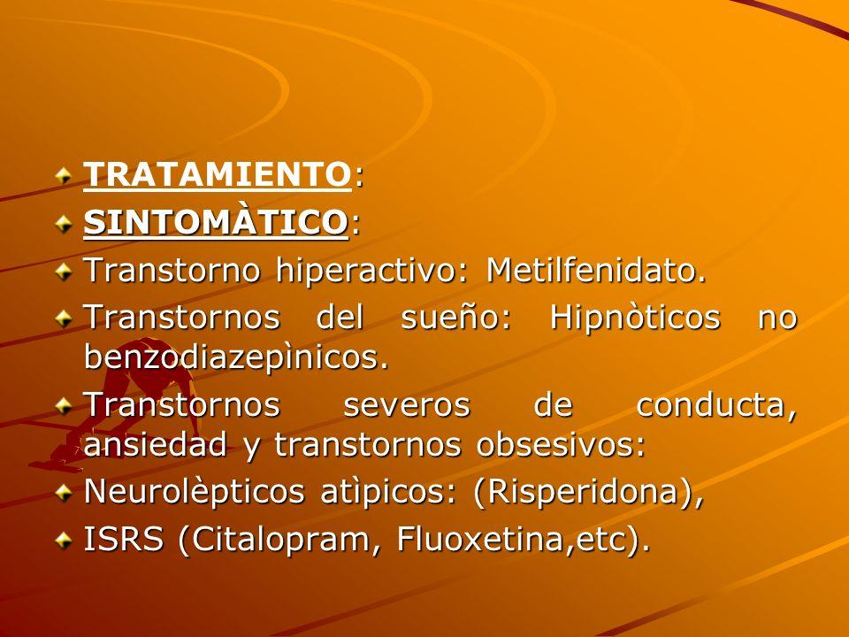 : TRATAMIENTO: SINTOMÀTICO: Transtorno hiperactivo: Metilfenidato. Transtornos del sueño: Hipnòticos no benzodiazepìnicos. Transtornos severos de cond