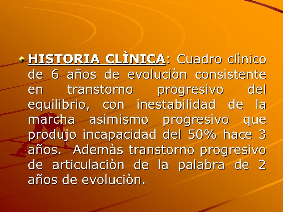 HISTORIA CLÌNICA: Cuadro clìnico de 6 años de evoluciòn consistente en transtorno progresivo del equilibrio, con inestabilidad de la marcha asimismo p