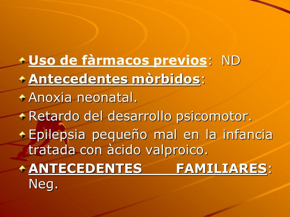 : ND Uso de fàrmacos previos: ND Antecedentes mòrbidos: Anoxia neonatal. Retardo del desarrollo psicomotor. Epilepsia pequeño mal en la infancia trata