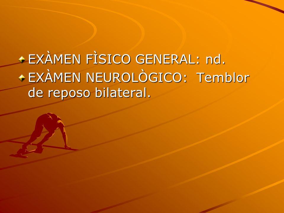 EXÀMEN FÌSICO GENERAL: nd. EXÀMEN NEUROLÒGICO: Temblor de reposo bilateral.