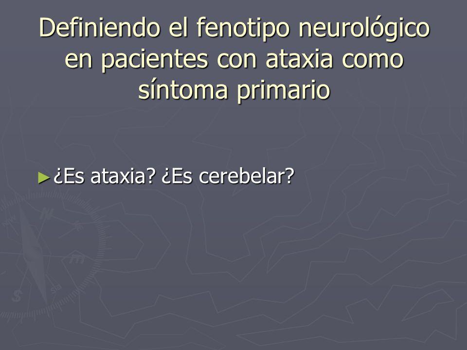 Definiendo el fenotipo neurológico en pacientes con ataxia como síntoma primario ¿Es ataxia? ¿Es cerebelar? ¿Es ataxia? ¿Es cerebelar?