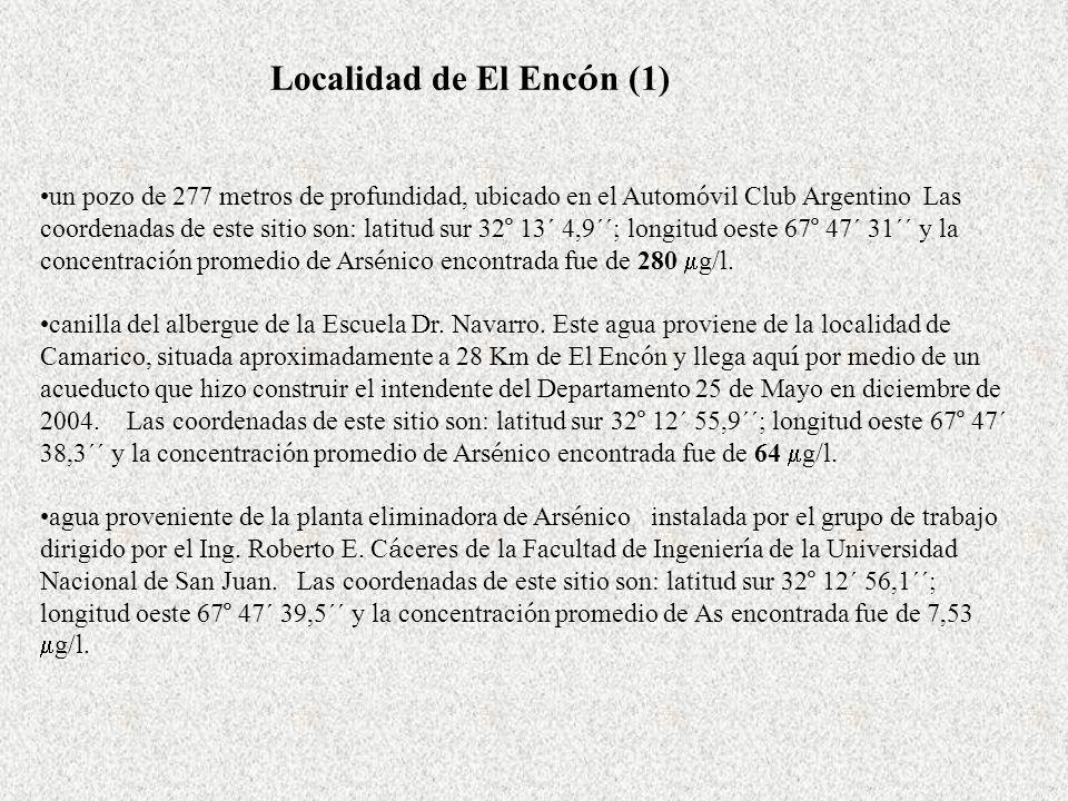 Localidad de El Enc ó n (1) un pozo de 277 metros de profundidad, ubicado en el Autom ó vil Club Argentino Las coordenadas de este sitio son: latitud sur 32 º 13´ 4,9´´; longitud oeste 67 º 47´ 31´´ y la concentraci ó n promedio de Ars é nico encontrada fue de 280 g/l.
