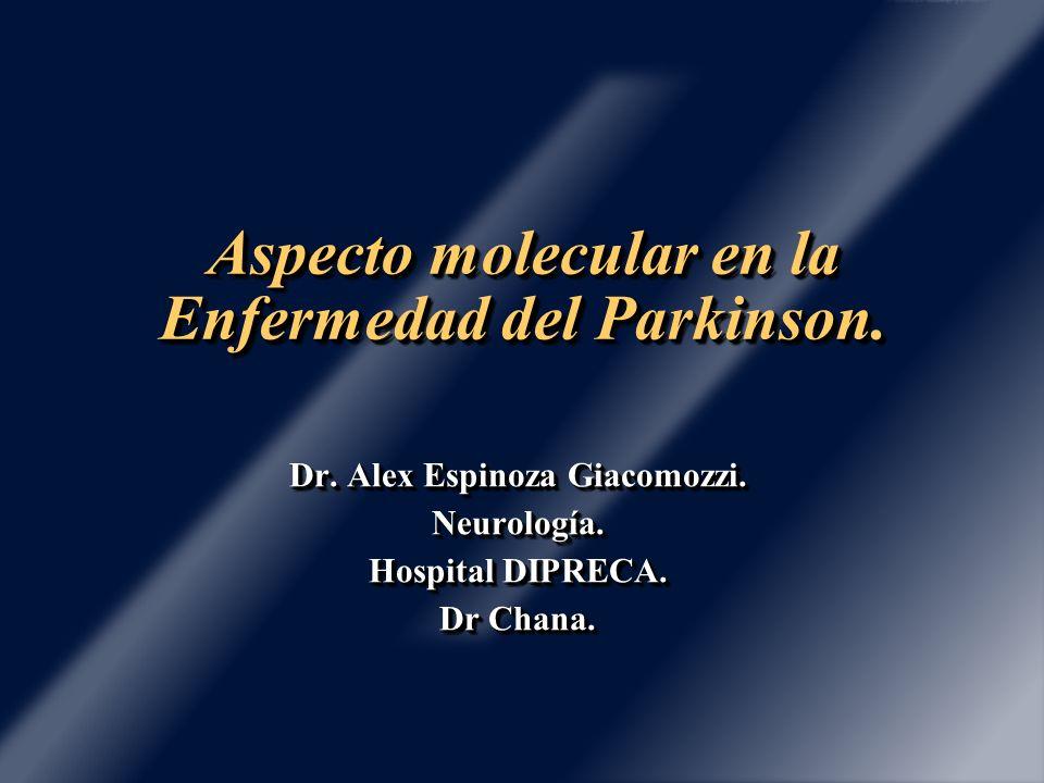 Aspecto molecular en la Enfermedad del Parkinson. Dr. Alex Espinoza Giacomozzi. Neurología. Hospital DIPRECA. Dr Chana. Dr. Alex Espinoza Giacomozzi.
