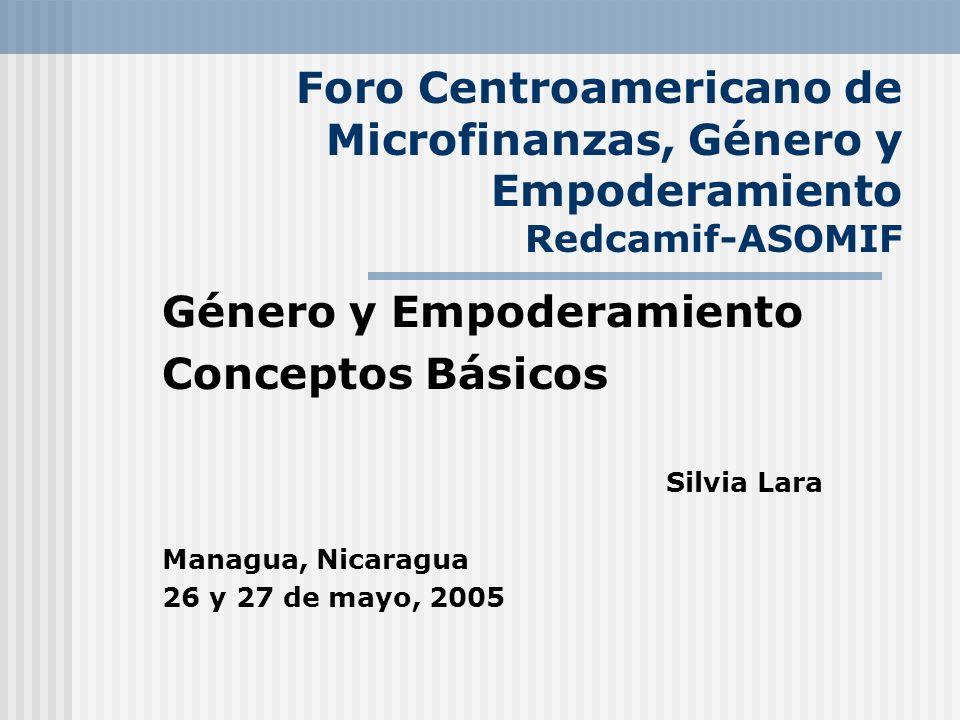 Foro Centroamericano de Microfinanzas, Género y Empoderamiento Redcamif-ASOMIF Género y Empoderamiento Conceptos Básicos Silvia Lara Managua, Nicaragu