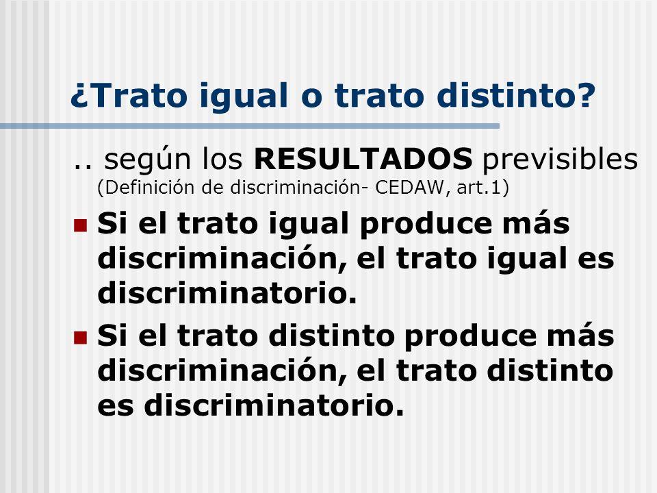 ¿Trato igual o trato distinto?.. según los RESULTADOS previsibles (Definición de discriminación- CEDAW, art.1) Si el trato igual produce más discrimin