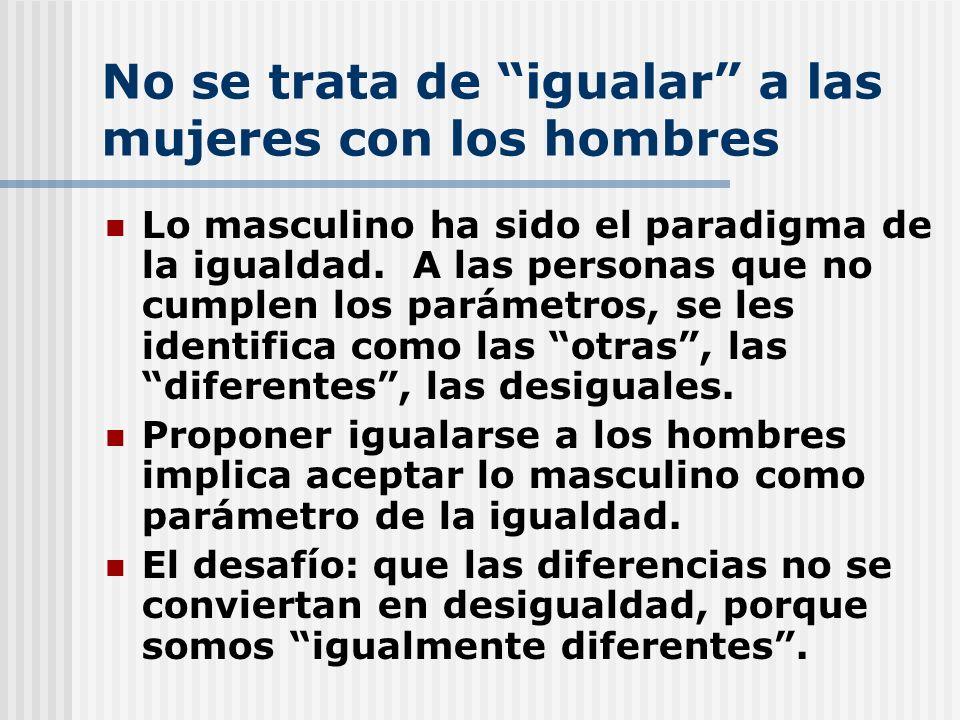 No se trata de igualar a las mujeres con los hombres Lo masculino ha sido el paradigma de la igualdad. A las personas que no cumplen los parámetros, s