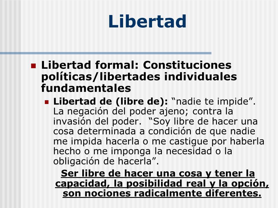 Libertad Libertad formal: Constituciones políticas/libertades individuales fundamentales Libertad de (libre de): nadie te impide. La negación del pode