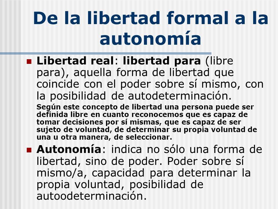 De la libertad formal a la autonomía Libertad real: libertad para (libre para), aquella forma de libertad que coincide con el poder sobre sí mismo, co