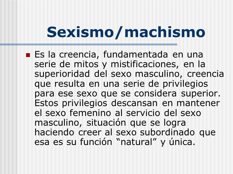 Sexismo/machismo Es la creencia, fundamentada en una serie de mitos y mistificaciones, en la superioridad del sexo masculino, creencia que resulta en