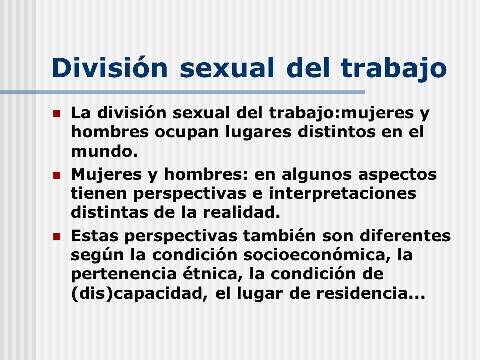 División sexual del trabajo La división sexual del trabajo:mujeres y hombres ocupan lugares distintos en el mundo. Mujeres y hombres: en algunos aspec