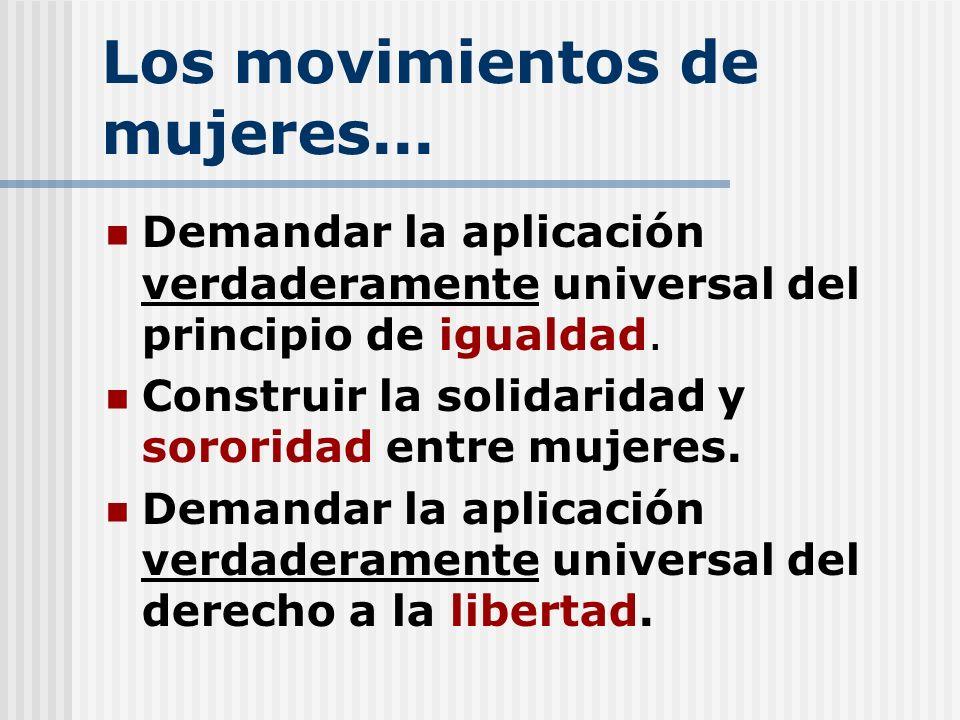 Los movimientos de mujeres... Demandar la aplicación verdaderamente universal del principio de igualdad. Construir la solidaridad y sororidad entre mu