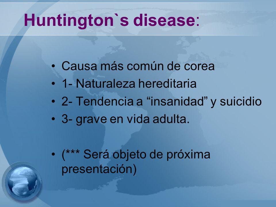 Huntington`s disease: Causa más común de corea 1- Naturaleza hereditaria 2- Tendencia a insanidad y suicidio 3- grave en vida adulta. (*** Será objeto