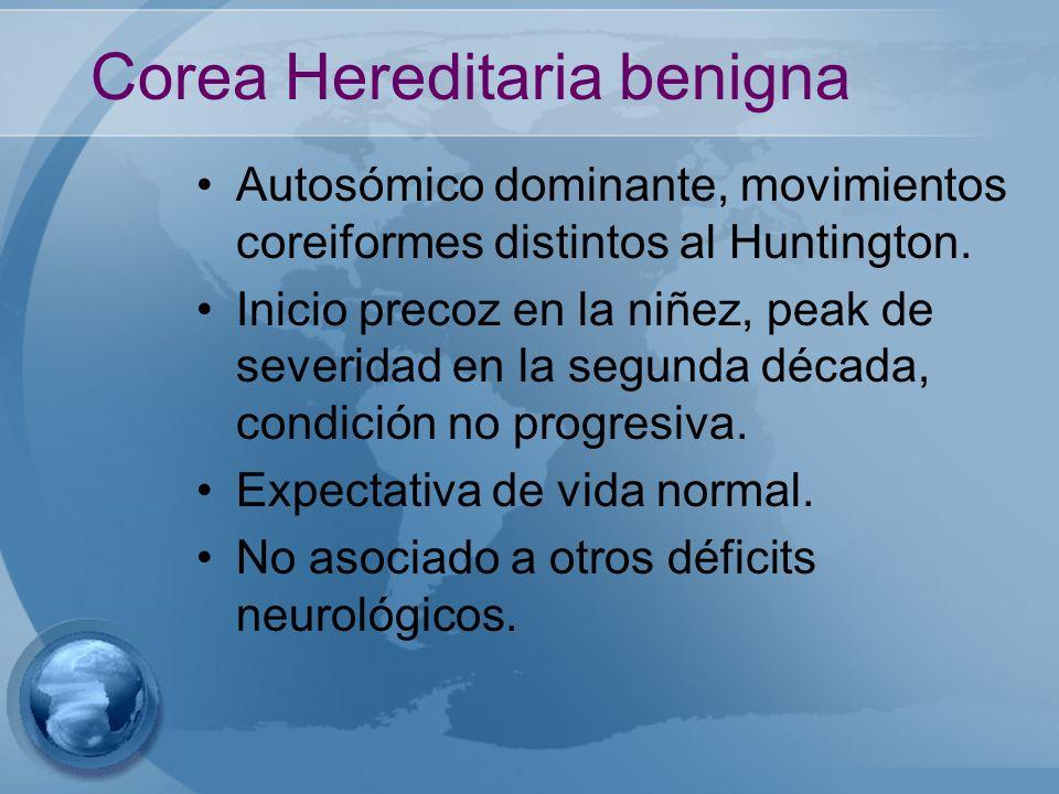 Corea Hereditaria benigna Autosómico dominante, movimientos coreiformes distintos al Huntington. Inicio precoz en la niñez, peak de severidad en la se