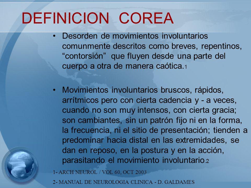 DEFINICION COREA Desorden de movimientos involuntarios comunmente descritos como breves, repentinos, contorsión que fluyen desde una parte del cuerpo