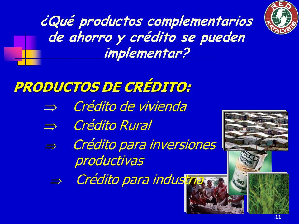11 PRODUCTOS DE CRÉDITO: Crédito de vivienda Crédito Rural Crédito para inversiones productivas Crédito para industria ¿Qué productos complementarios de ahorro y crédito se pueden implementar?