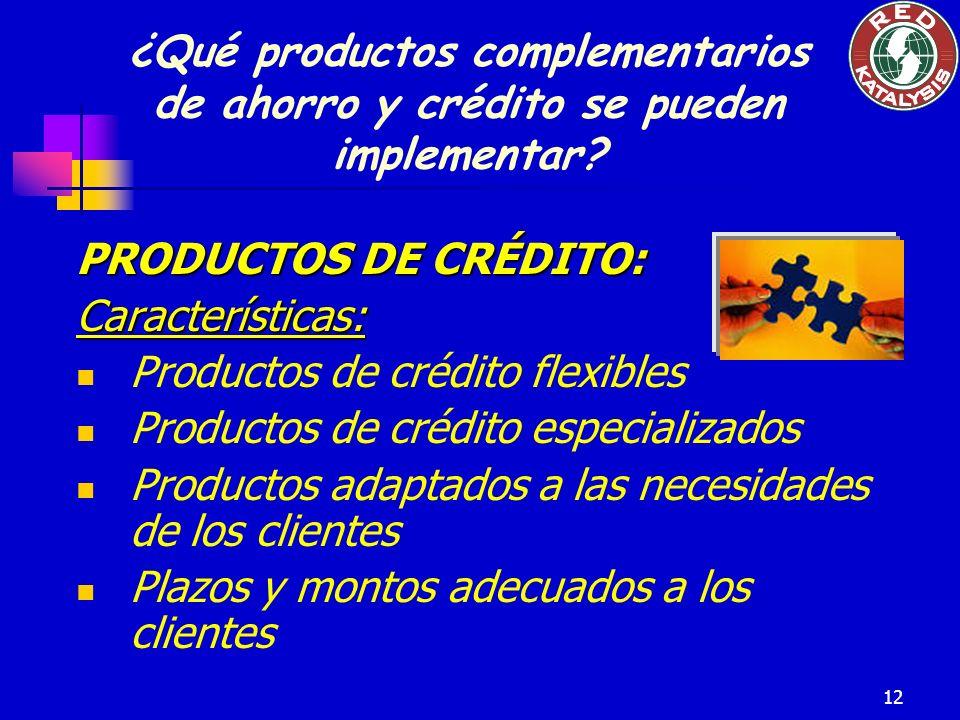 12 PRODUCTOS DE CRÉDITO: Características: Productos de crédito flexibles Productos de crédito especializados Productos adaptados a las necesidades de los clientes Plazos y montos adecuados a los clientes ¿Qué productos complementarios de ahorro y crédito se pueden implementar?