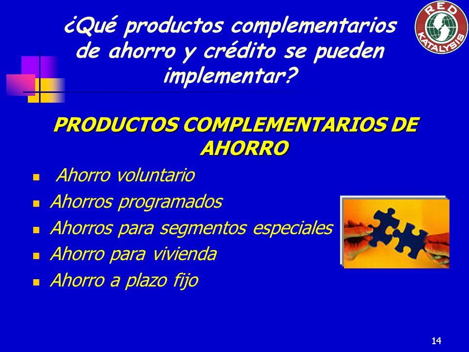 14 PRODUCTOS COMPLEMENTARIOS DE AHORRO Ahorro voluntario Ahorros programados Ahorros para segmentos especiales Ahorro para vivienda Ahorro a plazo fijo ¿Qué productos complementarios de ahorro y crédito se pueden implementar?