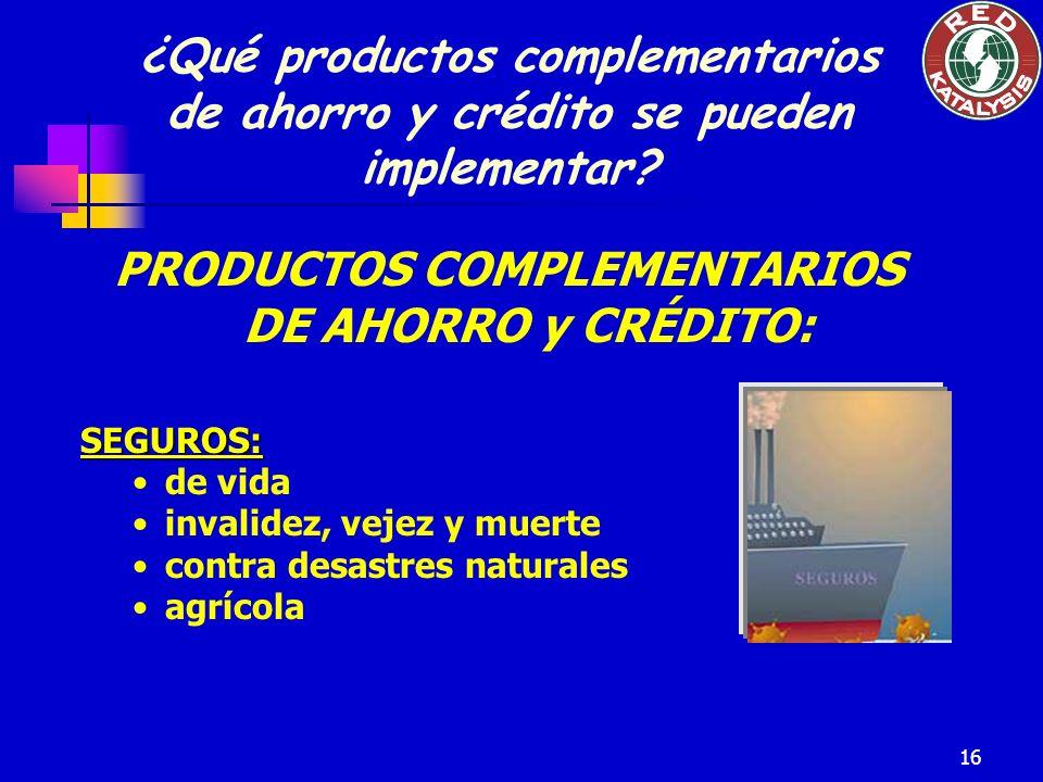 16 PRODUCTOS COMPLEMENTARIOS DE AHORRO y CRÉDITO:SEGUROS: de vida invalidez, vejez y muerte contra desastres naturales agrícola ¿Qué productos complem