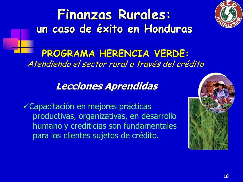 18 Finanzas Rurales: un caso de éxito en Honduras PROGRAMA HERENCIA VERDE: Atendiendo el sector rural a través del crédito Lecciones Aprendidas Capacitación en mejores prácticas productivas, organizativas, en desarrollo humano y crediticias son fundamentales para los clientes sujetos de crédito.