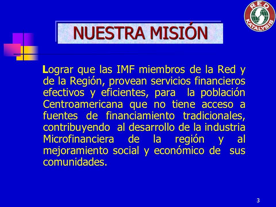 3 NUESTRA MISIÓN Lograr que las IMF miembros de la Red y de la Región, provean servicios financieros efectivos y eficientes, para la población Centroa