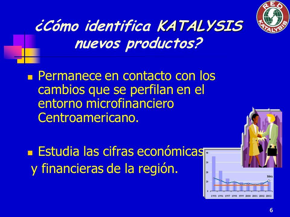 6 KATALYSIS ¿Cómo identifica KATALYSIS nuevos productos? Permanece en contacto con los cambios que se perfilan en el entorno microfinanciero Centroame
