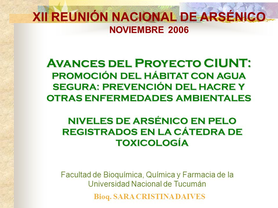 NIVELES DE ARSÉNICO EN PELO REGISTRADOS EN LA CÁTEDRA DE TOXICOLOGÍA Facultad de Bioquímica, Química y Farmacia de la Universidad Nacional de Tucumán Avances del Proyecto CIUNT: PROMOCIÓN DEL HÁBITAT CON AGUA SEGURA: PREVENCIÓN DEL HACRE Y OTRAS ENFERMEDADES AMBIENTALES XII REUNIÓN NACIONAL DE ARSÉNICO NOVIEMBRE 2006 Bioq.