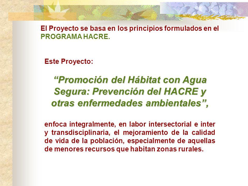 Este Proyecto: Promoción del Hábitat con Agua Segura: Prevención del HACRE y otras enfermedades ambientales, enfoca integralmente, en labor intersectorial e inter y transdisciplinaria, el mejoramiento de la calidad de vida de la población, especialmente de aquellas de menores recursos que habitan zonas rurales.