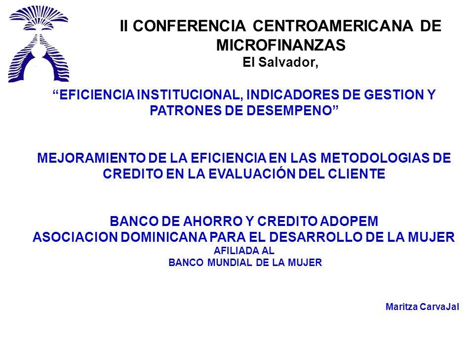 II CONFERENCIA CENTROAMERICANA DE MICROFINANZAS El Salvador, EFICIENCIA INSTITUCIONAL, INDICADORES DE GESTION Y PATRONES DE DESEMPENO MEJORAMIENTO DE LA EFICIENCIA EN LAS METODOLOGIAS DE CREDITO EN LA EVALUACIÓN DEL CLIENTE BANCO DE AHORRO Y CREDITO ADOPEM ASOCIACION DOMINICANA PARA EL DESARROLLO DE LA MUJER AFILIADA AL BANCO MUNDIAL DE LA MUJER Maritza CarvaJal