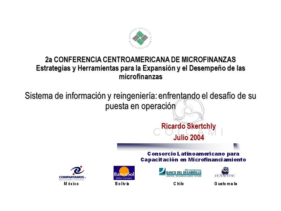 2a CONFERENCIA CENTROAMERICANA DE MICROFINANZAS Estrategias y Herramientas para la Expansión y el Desempeño de las microfinanzas Sistema de información y reingeniería: enfrentando el desafío de su puesta en operación Ricardo Skertchly Julio 2004