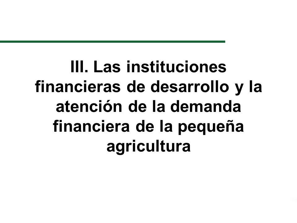III. Las instituciones financieras de desarrollo y la atención de la demanda financiera de la pequeña agricultura
