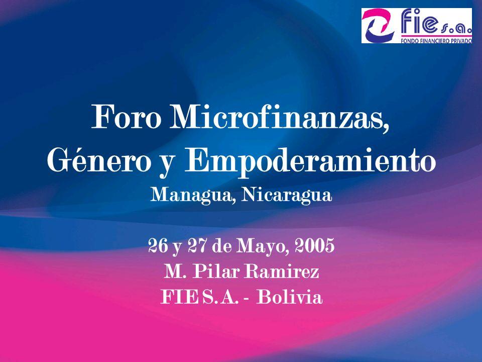 Foro Microfinanzas, Género y Empoderamiento Managua, Nicaragua 26 y 27 de Mayo, 2005 M. Pilar Ramirez FIE S.A. - Bolivia