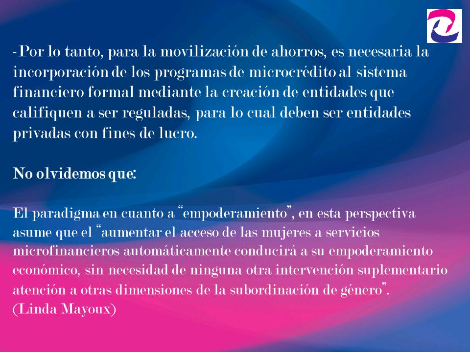 -Por lo tanto, para la movilización de ahorros, es necesaria la incorporación de los programas de microcrédito al sistema financiero formal mediante l