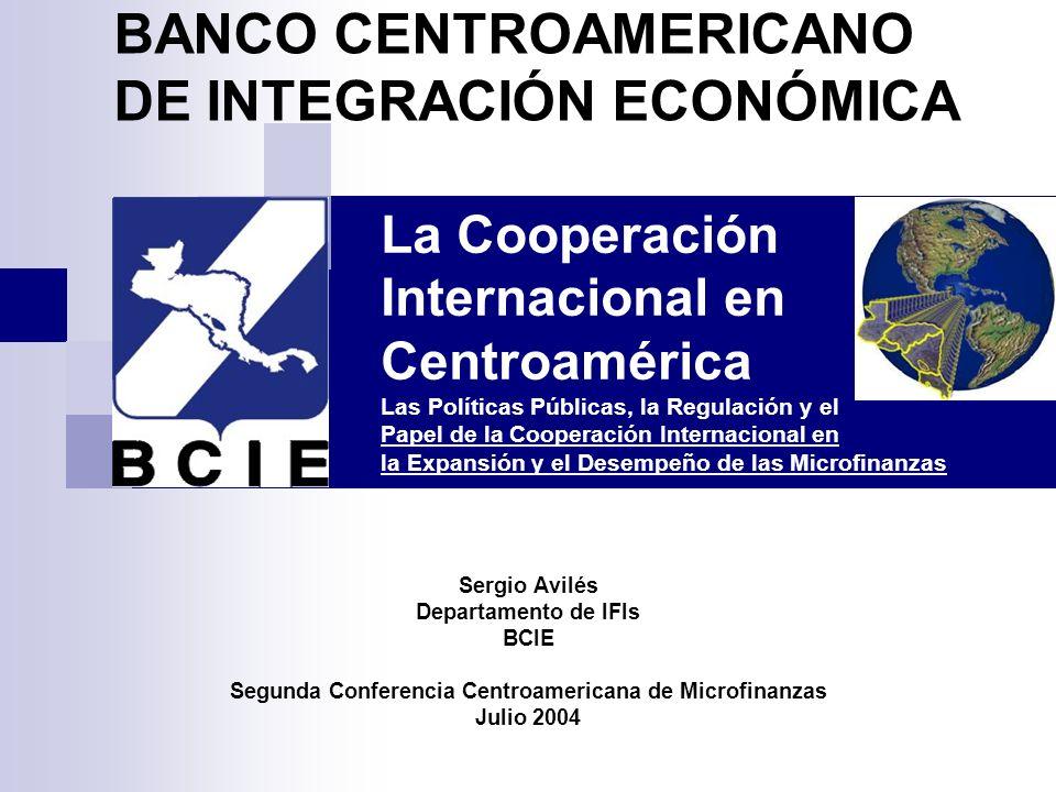 La Cooperación Internacional en Centroamérica Las Políticas Públicas, la Regulación y el Papel de la Cooperación Internacional en la Expansión y el Desempeño de las Microfinanzas Sergio Avilés Departamento de IFIs BCIE Segunda Conferencia Centroamericana de Microfinanzas Julio 2004 BANCO CENTROAMERICANO DE INTEGRACIÓN ECONÓMICA