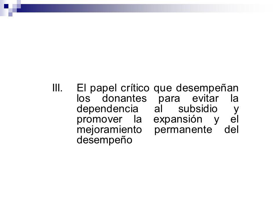 III. El papel crítico que desempeñan los donantes para evitar la dependencia al subsidio y promover la expansión y el mejoramiento permanente del dese