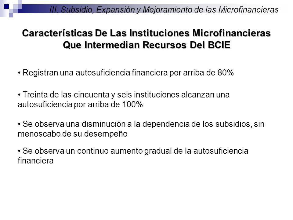 Registran una autosuficiencia financiera por arriba de 80% Treinta de las cincuenta y seis instituciones alcanzan una autosuficiencia por arriba de 100% Características De Las Instituciones Microfinancieras Que Intermedian Recursos Del BCIE III.